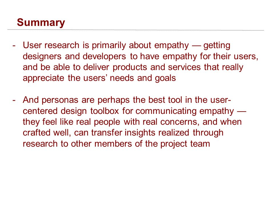 Summary -User research is primarily about empathy — getting designers and developers to have empathy for their users, and be able to deliver products and services that really appreciate the users' needs and goals -And personas are perhaps the best tool in the user- centered design toolbox for communicating empathy — they feel like real people with real concerns, and when crafted well, can transfer insights realized through research to other members of the project team