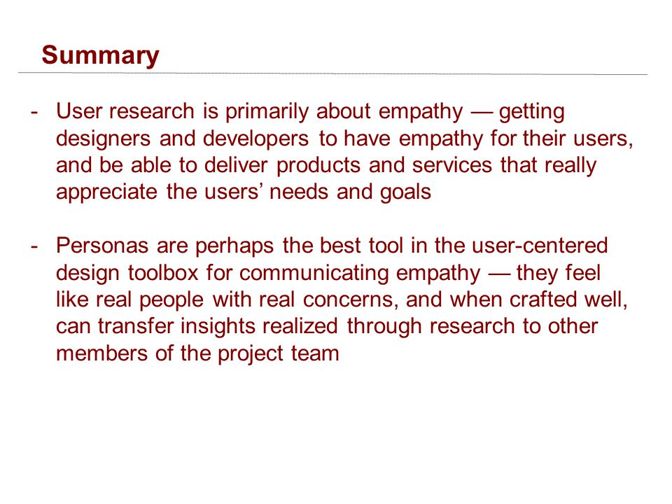 Summary -User research is primarily about empathy — getting designers and developers to have empathy for their users, and be able to deliver products and services that really appreciate the users' needs and goals -Personas are perhaps the best tool in the user-centered design toolbox for communicating empathy — they feel like real people with real concerns, and when crafted well, can transfer insights realized through research to other members of the project team