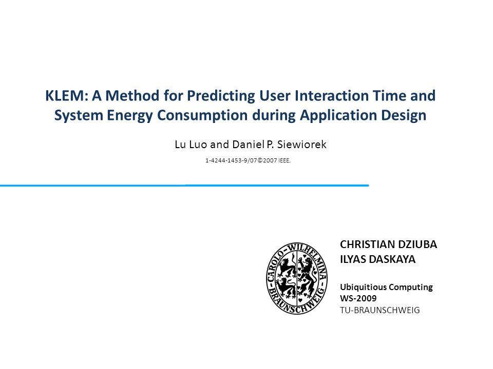 KLEM: A Method for Predicting User Interaction Time and System Energy Consumption during Application Design CHRISTIAN DZIUBA ILYAS DASKAYA Ubiquitious Computing WS-2009 TU-BRAUNSCHWEIG Lu Luo and Daniel P.