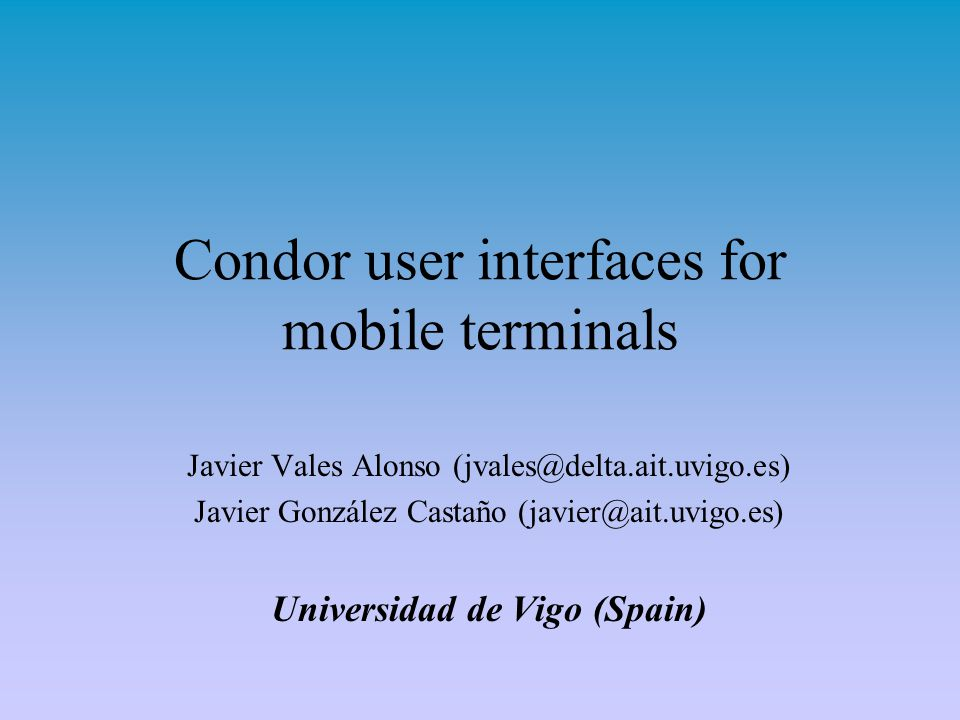 Condor user interfaces for mobile terminals Javier Vales Alonso (jvales@delta.ait.uvigo.es) Javier González Castaño (javier@ait.uvigo.es) Universidad de Vigo (Spain)