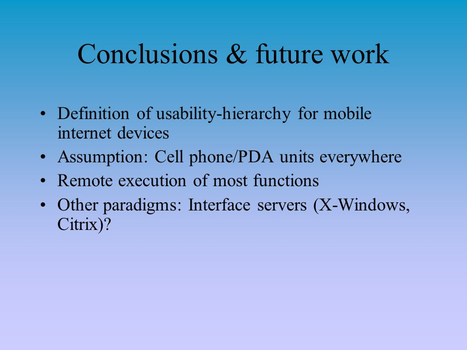 Conclusions & future work Definition of usability-hierarchy for mobile internet devices Assumption: Cell phone/PDA units everywhere Remote execution of most functions Other paradigms: Interface servers (X-Windows, Citrix)