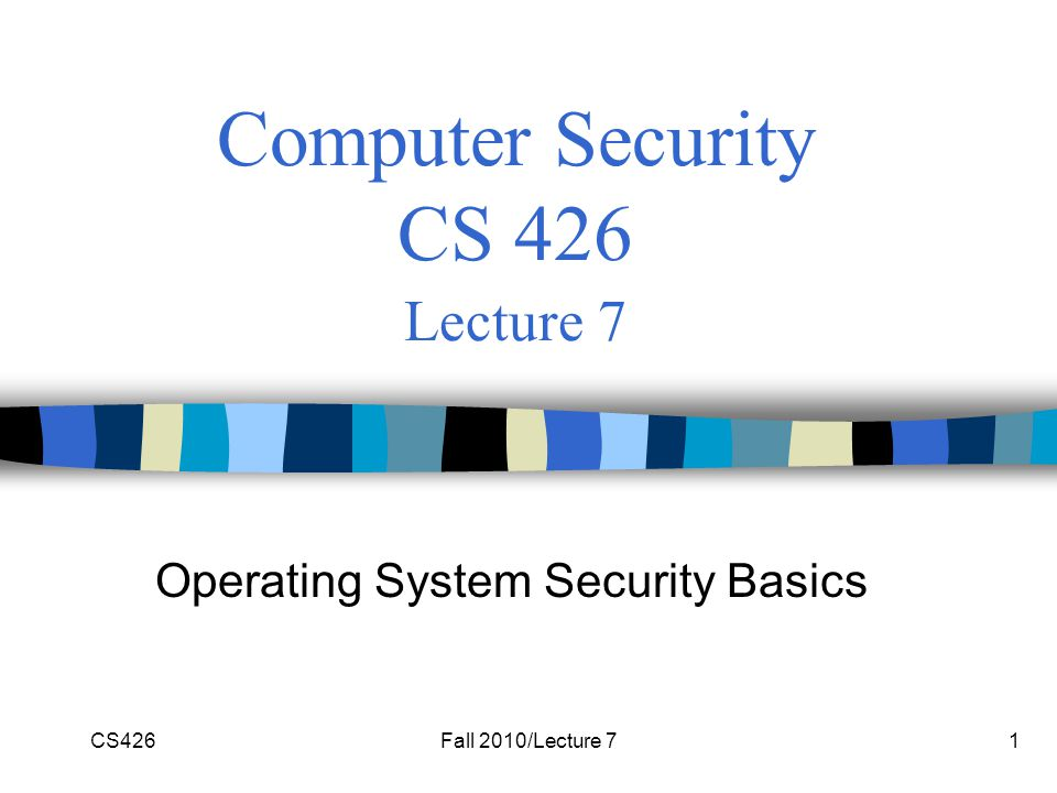 CS426Fall 2010/Lecture 71 Computer Security CS 426 Lecture 7 Operating System Security Basics