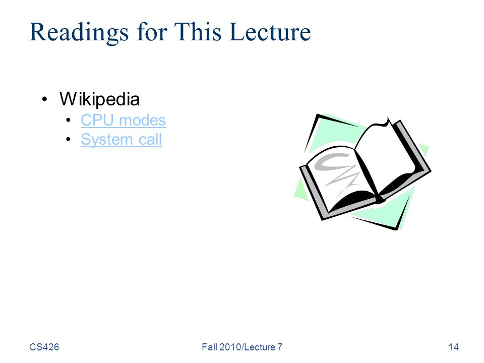 CS426Fall 2010/Lecture 714 Readings for This Lecture Wikipedia CPU modes System call
