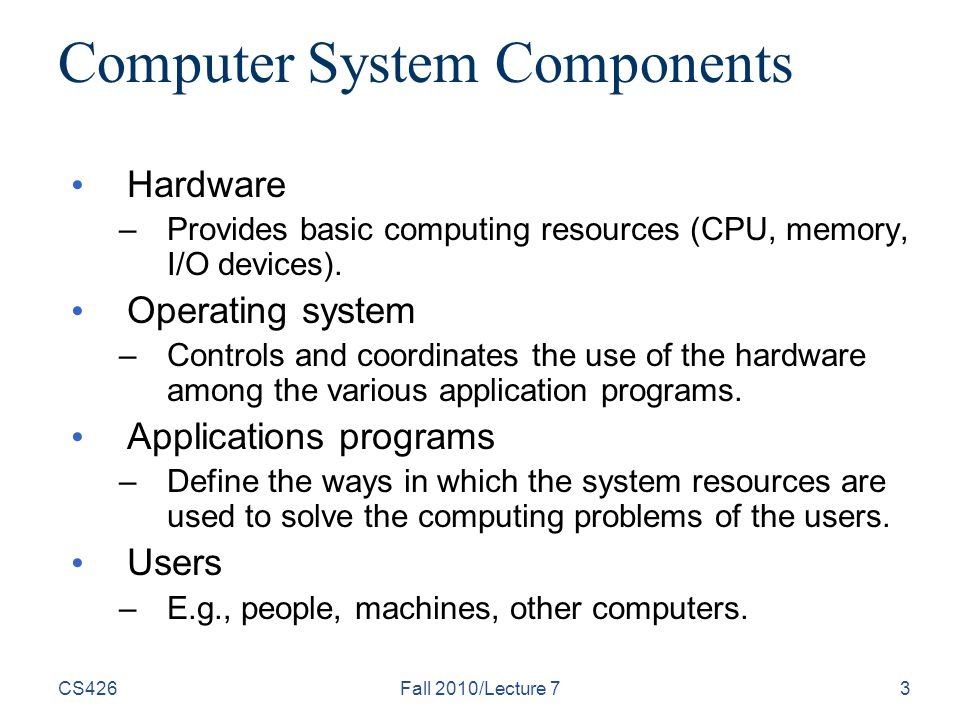 CS426Fall 2010/Lecture 73 Computer System Components Hardware –Provides basic computing resources (CPU, memory, I/O devices).