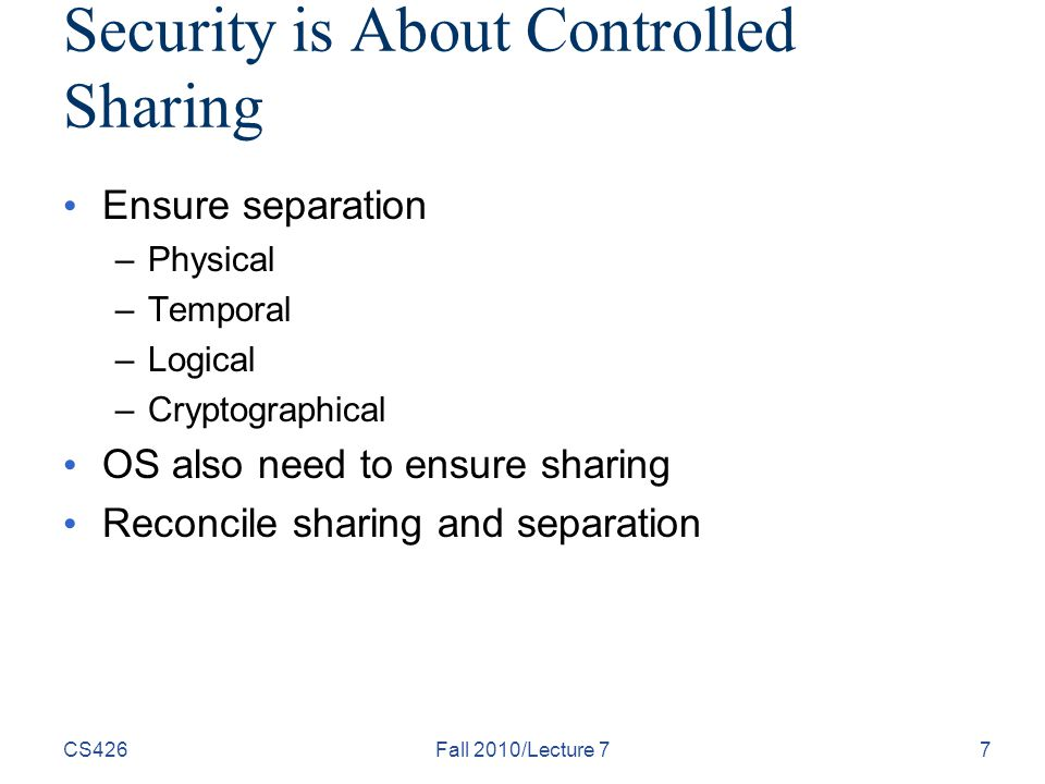 Security is About Controlled Sharing Ensure separation –Physical –Temporal –Logical –Cryptographical OS also need to ensure sharing Reconcile sharing and separation CS426Fall 2010/Lecture 77