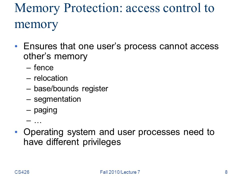 CS426Fall 2010/Lecture 78 Memory Protection: access control to memory Ensures that one user's process cannot access other's memory –fence –relocation –base/bounds register –segmentation –paging –… Operating system and user processes need to have different privileges