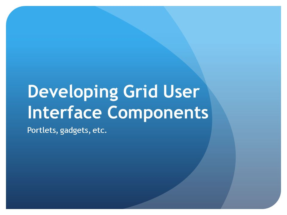 Developing Grid User Interface Components Portlets, gadgets, etc.