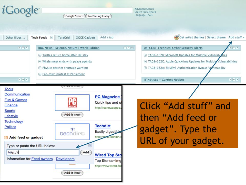 Click Add stuff and then Add feed or gadget . Type the URL of your gadget.