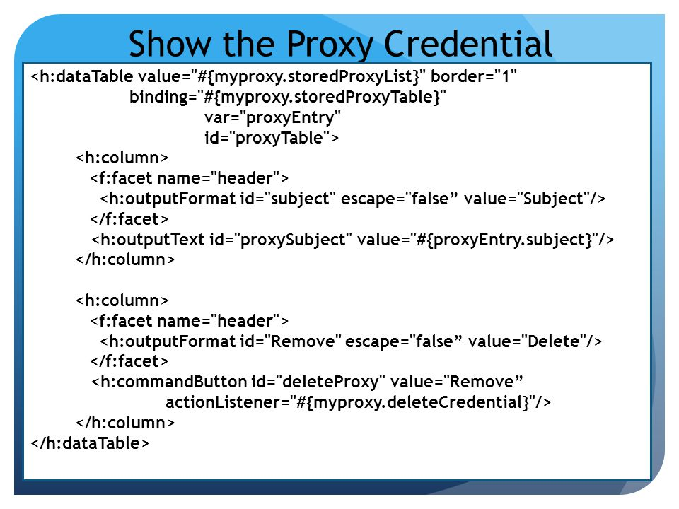 Show the Proxy Credential <h:dataTable value= #{myproxy.storedProxyList} border= 1 binding= #{myproxy.storedProxyTable} var= proxyEntry id= proxyTable > <h:commandButton id= deleteProxy value= Remove actionListener= #{myproxy.deleteCredential} />