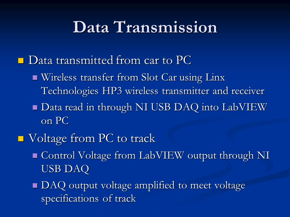 Data Transmission Data transmitted from car to PC Data transmitted from car to PC Wireless transfer from Slot Car using Linx Technologies HP3 wireless transmitter and receiver Wireless transfer from Slot Car using Linx Technologies HP3 wireless transmitter and receiver Data read in through NI USB DAQ into LabVIEW on PC Data read in through NI USB DAQ into LabVIEW on PC Voltage from PC to track Voltage from PC to track Control Voltage from LabVIEW output through NI USB DAQ Control Voltage from LabVIEW output through NI USB DAQ DAQ output voltage amplified to meet voltage specifications of track DAQ output voltage amplified to meet voltage specifications of track