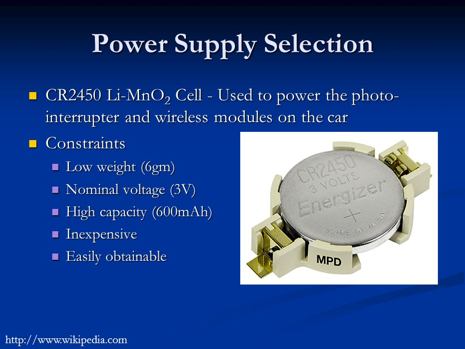 Power Supply Selection CR2450 Li-MnO 2 Cell - Used to power the photo- interrupter and wireless modules on the car CR2450 Li-MnO 2 Cell - Used to power the photo- interrupter and wireless modules on the car Constraints Constraints Low weight (6gm) Low weight (6gm) Nominal voltage (3V) Nominal voltage (3V) High capacity (600mAh) High capacity (600mAh) Inexpensive Inexpensive Easily obtainable Easily obtainable http://www.wikipedia.com