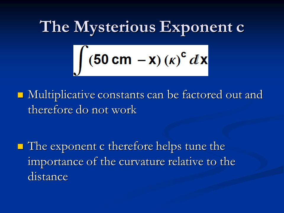 The Mysterious Exponent c Multiplicative constants can be factored out and therefore do not work Multiplicative constants can be factored out and therefore do not work The exponent c therefore helps tune the importance of the curvature relative to the distance The exponent c therefore helps tune the importance of the curvature relative to the distance