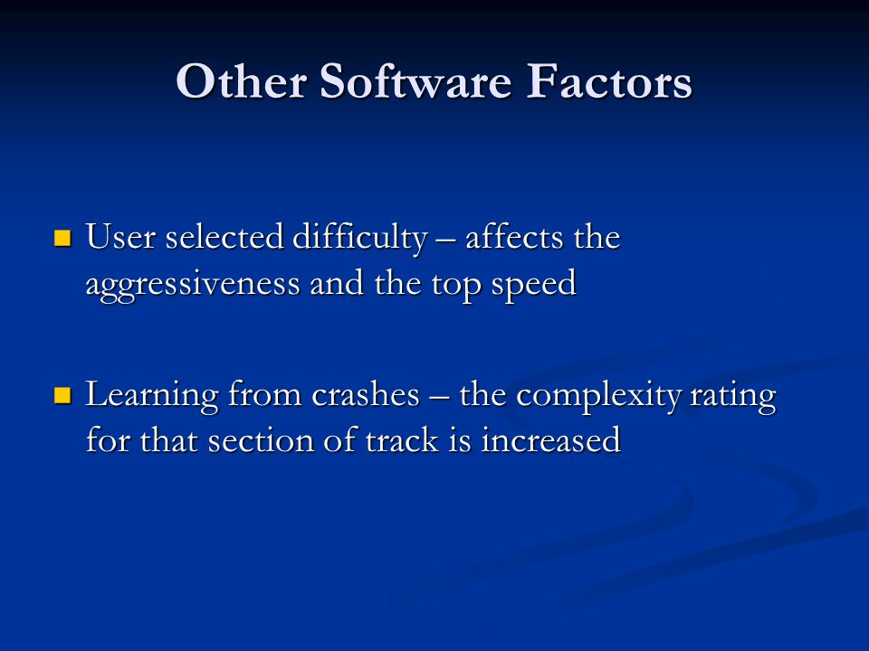Other Software Factors User selected difficulty – affects the aggressiveness and the top speed User selected difficulty – affects the aggressiveness and the top speed Learning from crashes – the complexity rating for that section of track is increased Learning from crashes – the complexity rating for that section of track is increased