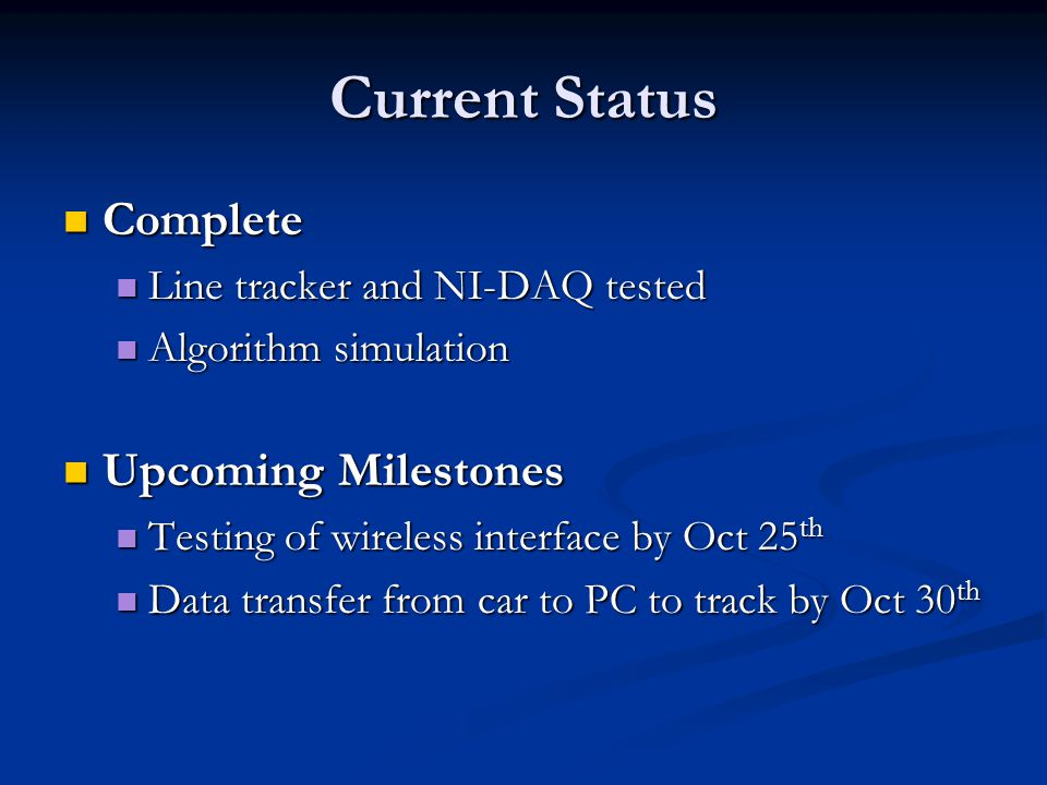Current Status Complete Complete Line tracker and NI-DAQ tested Line tracker and NI-DAQ tested Algorithm simulation Algorithm simulation Upcoming Milestones Upcoming Milestones Testing of wireless interface by Oct 25 th Testing of wireless interface by Oct 25 th Data transfer from car to PC to track by Oct 30 th Data transfer from car to PC to track by Oct 30 th