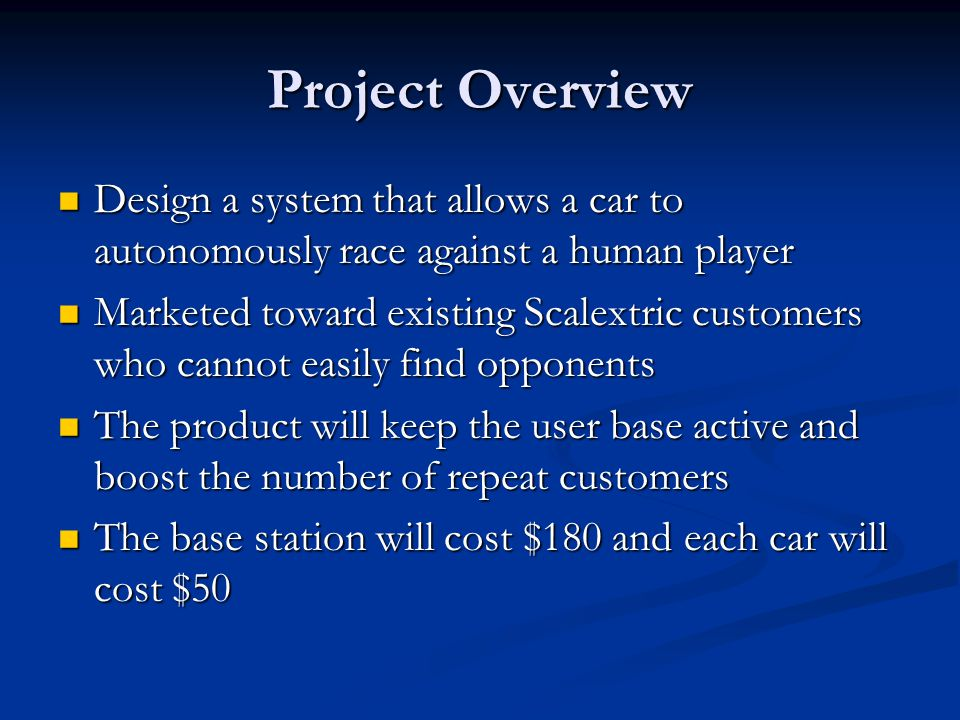 Project Overview Design a system that allows a car to autonomously race against a human player Design a system that allows a car to autonomously race against a human player Marketed toward existing Scalextric customers who cannot easily find opponents Marketed toward existing Scalextric customers who cannot easily find opponents The product will keep the user base active and boost the number of repeat customers The product will keep the user base active and boost the number of repeat customers The base station will cost $180 and each car will cost $50 The base station will cost $180 and each car will cost $50