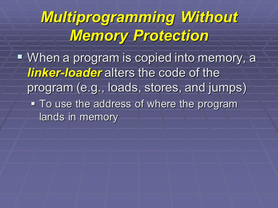Multiprogramming Without Memory Protection  When a program is copied into memory, a linker-loader alters the code of the program (e.g., loads, stores, and jumps)  To use the address of where the program lands in memory