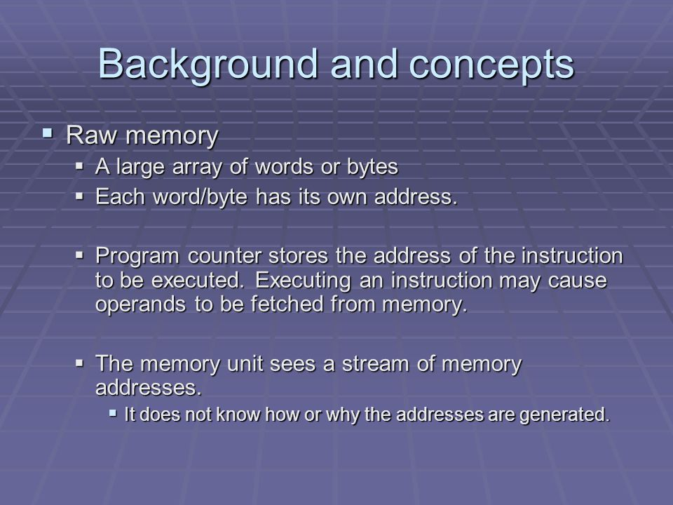 Background and concepts  Raw memory  A large array of words or bytes  Each word/byte has its own address.