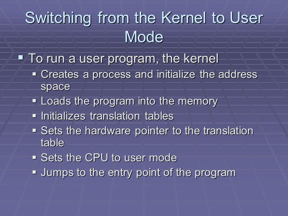 Switching from the Kernel to User Mode  To run a user program, the kernel  Creates a process and initialize the address space  Loads the program into the memory  Initializes translation tables  Sets the hardware pointer to the translation table  Sets the CPU to user mode  Jumps to the entry point of the program