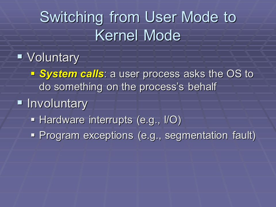 Switching from User Mode to Kernel Mode  Voluntary  System calls: a user process asks the OS to do something on the process's behalf  Involuntary  Hardware interrupts (e.g., I/O)  Program exceptions (e.g., segmentation fault)