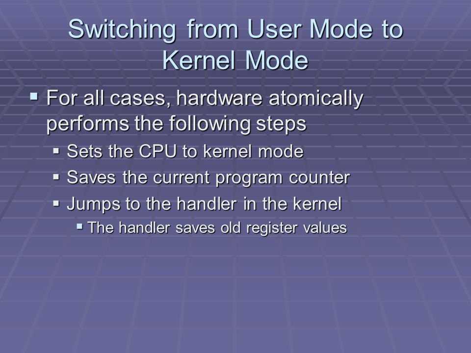 Switching from User Mode to Kernel Mode  For all cases, hardware atomically performs the following steps  Sets the CPU to kernel mode  Saves the current program counter  Jumps to the handler in the kernel  The handler saves old register values