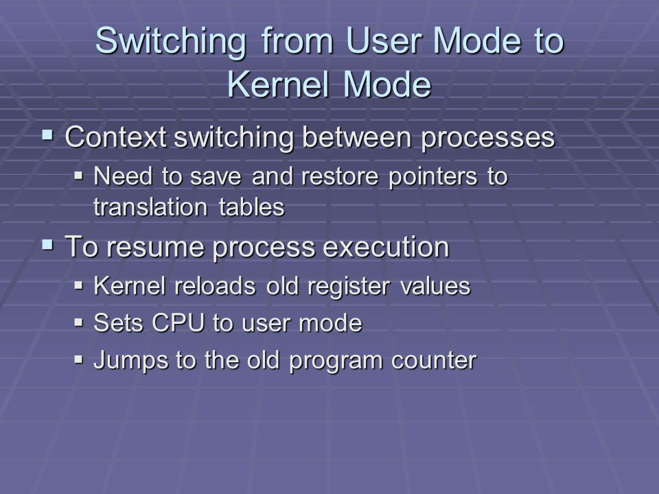 Switching from User Mode to Kernel Mode  Context switching between processes  Need to save and restore pointers to translation tables  To resume process execution  Kernel reloads old register values  Sets CPU to user mode  Jumps to the old program counter