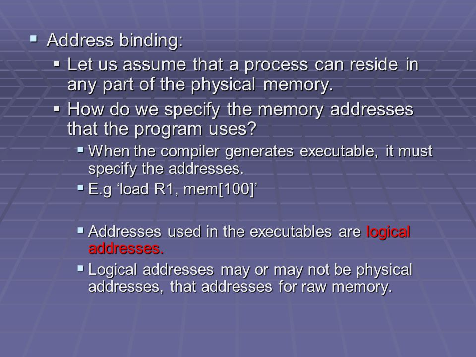  Address binding:  Let us assume that a process can reside in any part of the physical memory.