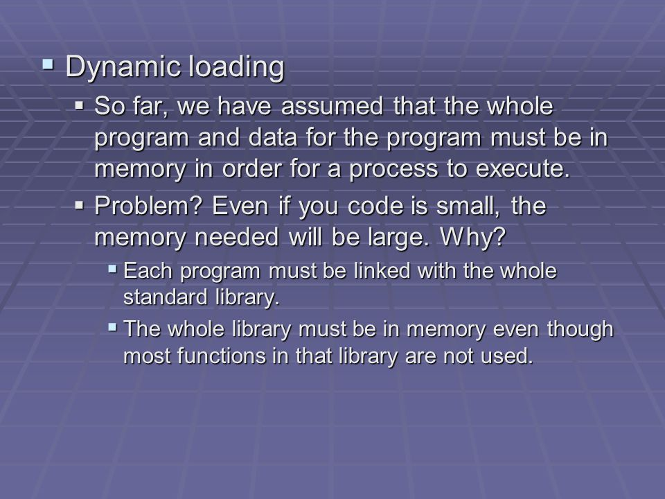  Dynamic loading  So far, we have assumed that the whole program and data for the program must be in memory in order for a process to execute.