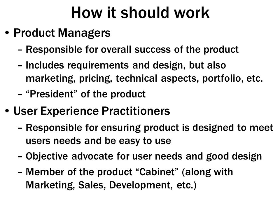 How it should work Product Managers –Responsible for overall success of the product –Includes requirements and design, but also marketing, pricing, technical aspects, portfolio, etc.