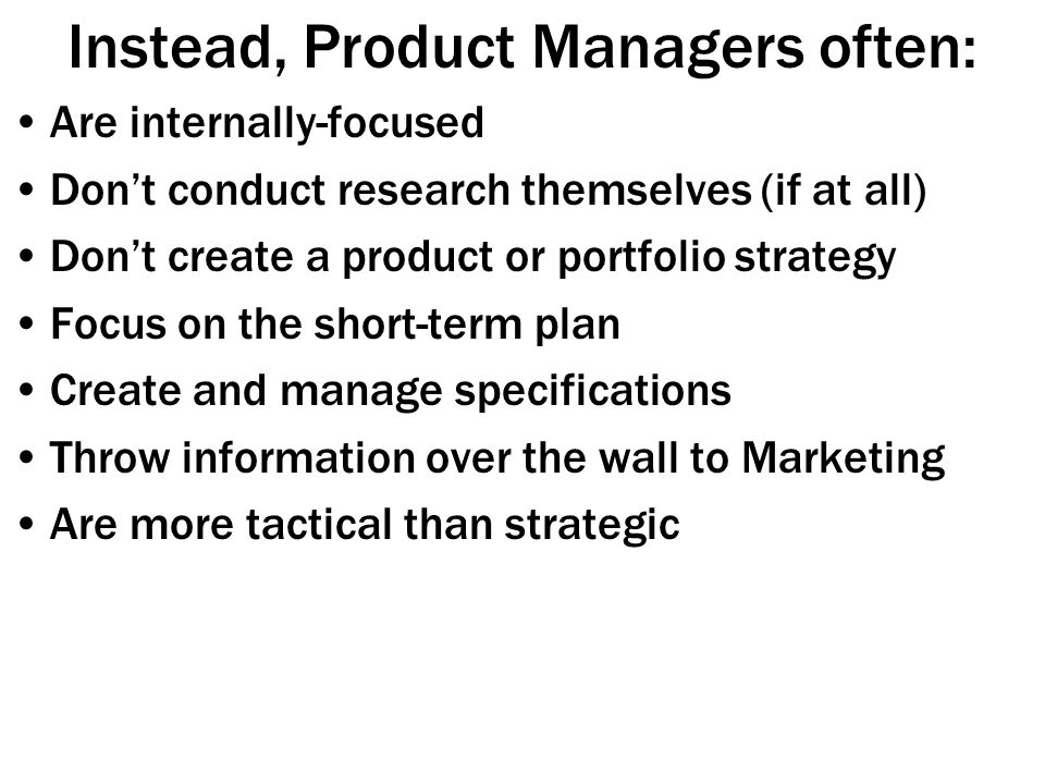 Instead, Product Managers often: Are internally-focused Don't conduct research themselves (if at all) Don't create a product or portfolio strategy Focus on the short-term plan Create and manage specifications Throw information over the wall to Marketing Are more tactical than strategic