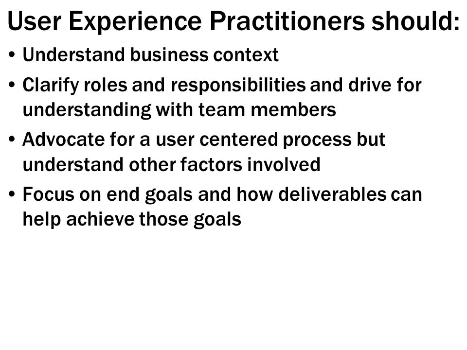 User Experience Practitioners should: Understand business context Clarify roles and responsibilities and drive for understanding with team members Advocate for a user centered process but understand other factors involved Focus on end goals and how deliverables can help achieve those goals