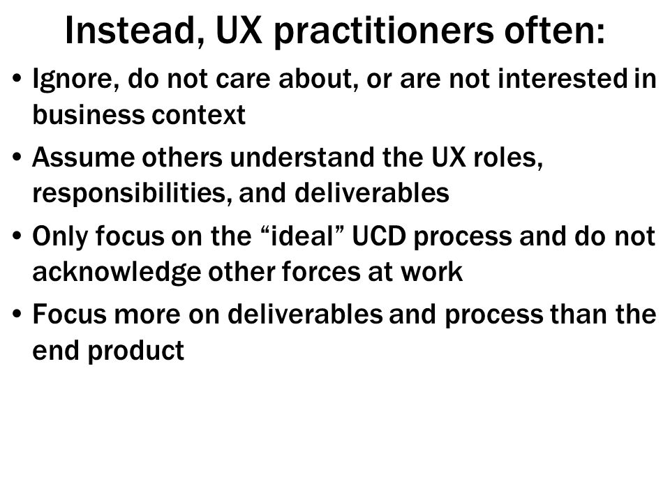 Instead, UX practitioners often: Ignore, do not care about, or are not interested in business context Assume others understand the UX roles, responsibilities, and deliverables Only focus on the ideal UCD process and do not acknowledge other forces at work Focus more on deliverables and process than the end product