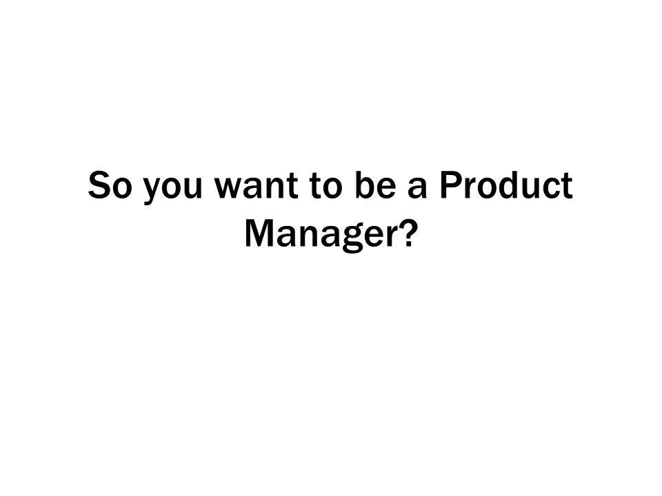 So you want to be a Product Manager