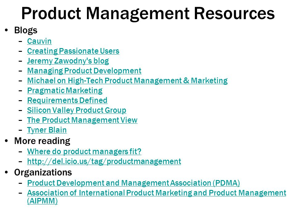 Product Management Resources Blogs –CauvinCauvin –Creating Passionate UsersCreating Passionate Users –Jeremy Zawodny s blogJeremy Zawodny s blog –Managing Product DevelopmentManaging Product Development –Michael on High-Tech Product Management & MarketingMichael on High-Tech Product Management & Marketing –Pragmatic MarketingPragmatic Marketing –Requirements DefinedRequirements Defined –Silicon Valley Product GroupSilicon Valley Product Group –The Product Management ViewThe Product Management View –Tyner BlainTyner Blain More reading –Where do product managers fit Where do product managers fit.