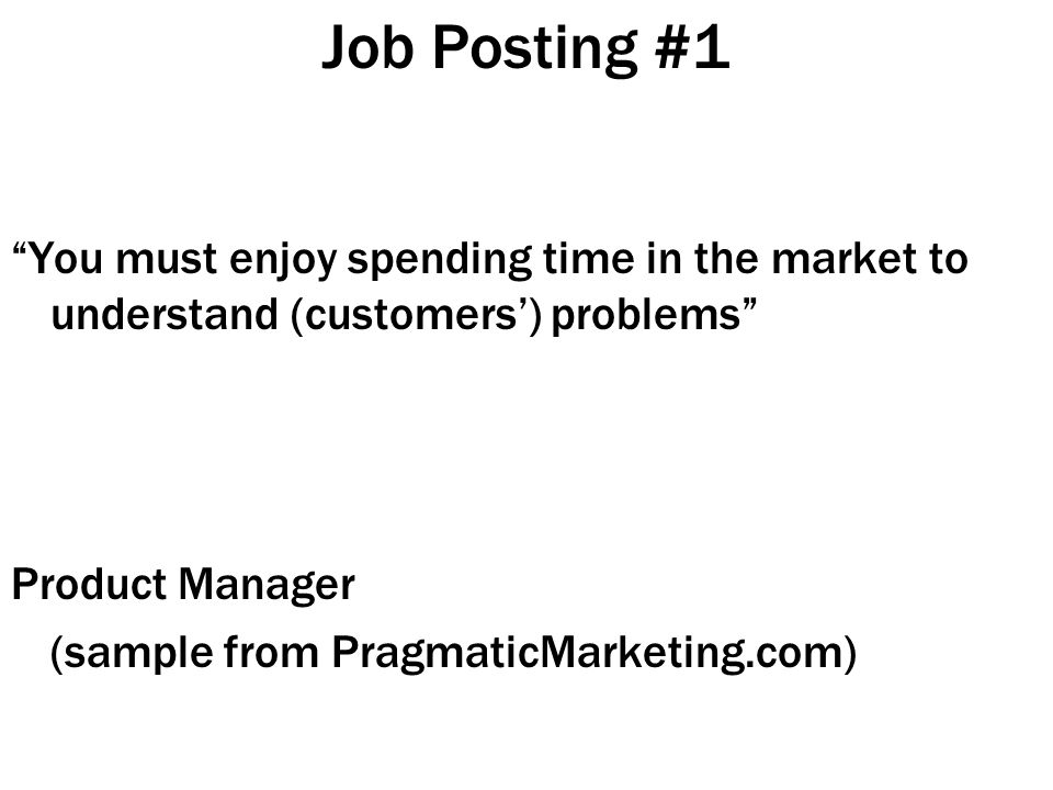 Job Posting #1 You must enjoy spending time in the market to understand (customers') problems Product Manager (sample from PragmaticMarketing.com)