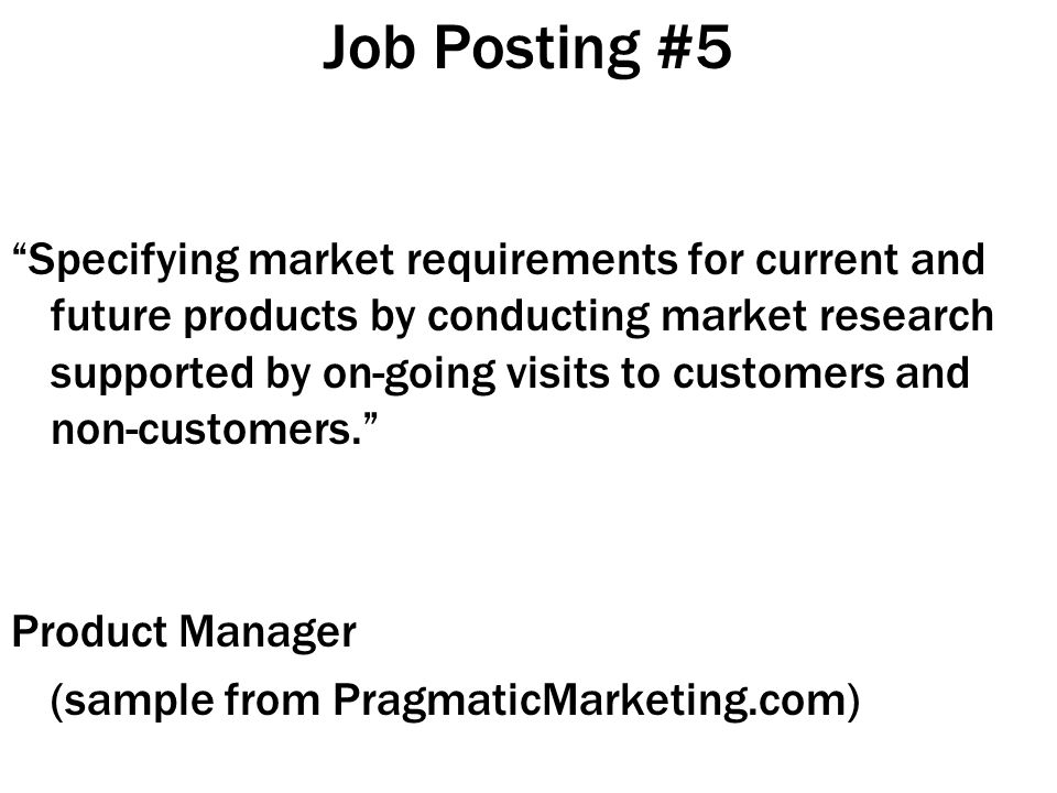 Job Posting #5 Specifying market requirements for current and future products by conducting market research supported by on-going visits to customers and non-customers. Product Manager (sample from PragmaticMarketing.com)