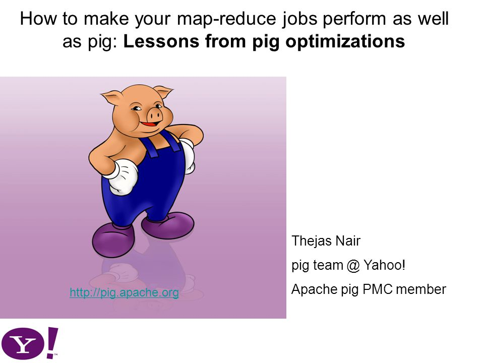 How to make your map-reduce jobs perform as well as pig: Lessons from pig optimizations http://pig.apache.org Thejas Nair pig team @ Yahoo.