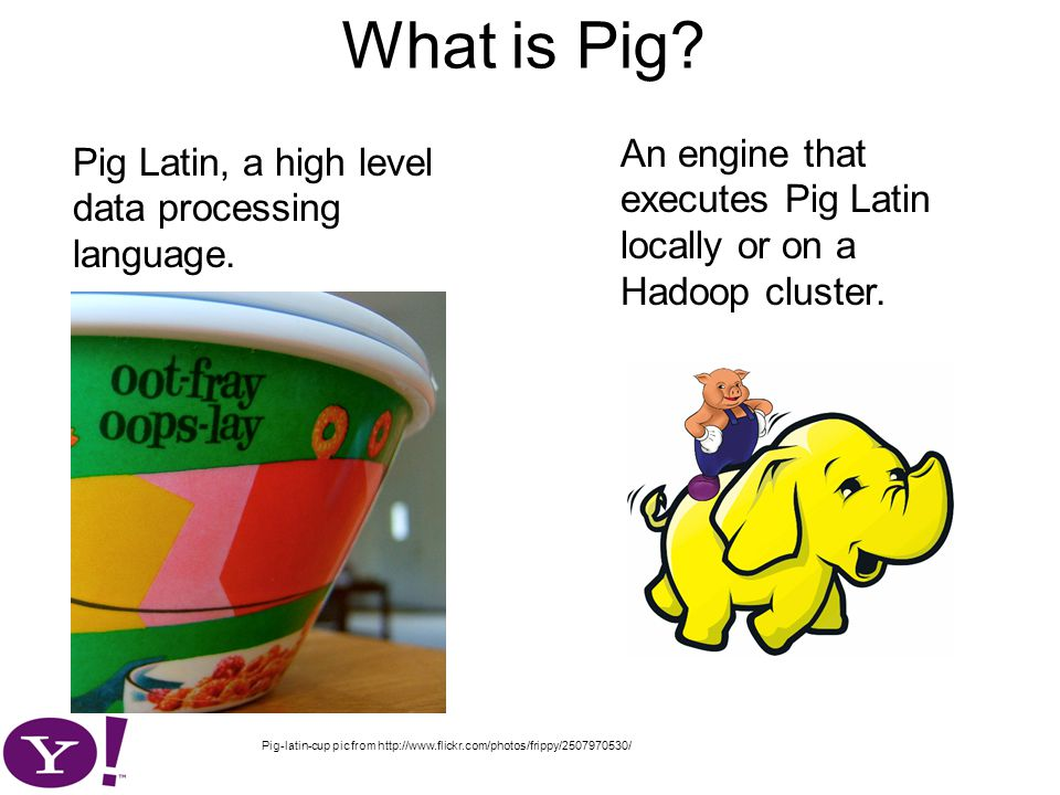 What is Pig. Pig Latin, a high level data processing language.