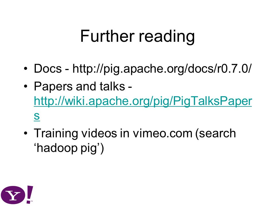 Further reading Docs - http://pig.apache.org/docs/r0.7.0/ Papers and talks - http://wiki.apache.org/pig/PigTalksPaper s http://wiki.apache.org/pig/PigTalksPaper s Training videos in vimeo.com (search 'hadoop pig')