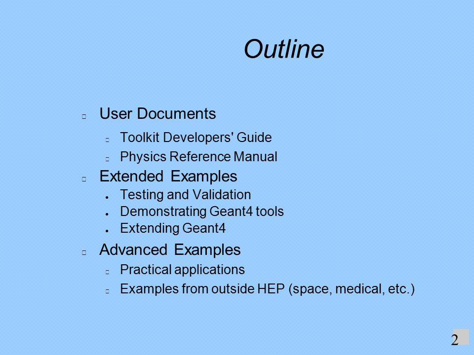 Outline User Documents Toolkit Developers Guide Physics Reference Manual Extended Examples ● Testing and Validation ● Demonstrating Geant4 tools ● Extending Geant4 Advanced Examples Practical applications Examples from outside HEP (space, medical, etc.) 2