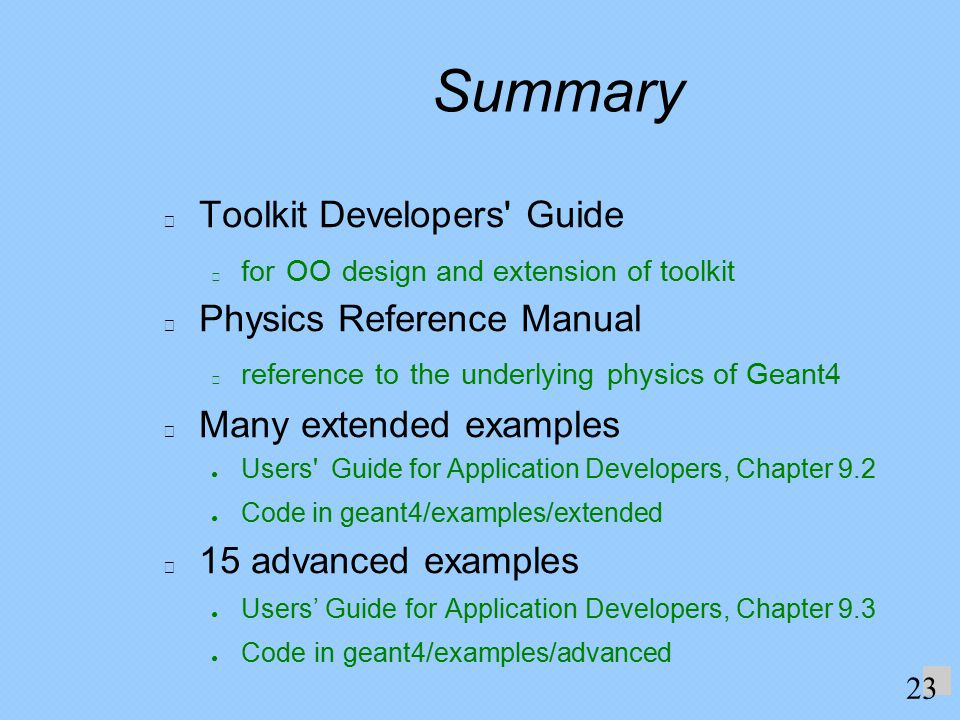 Summary Toolkit Developers Guide for OO design and extension of toolkit Physics Reference Manual reference to the underlying physics of Geant4 Many extended examples ● Users Guide for Application Developers, Chapter 9.2 ● Code in geant4/examples/extended 15 advanced examples ● Users' Guide for Application Developers, Chapter 9.3 ● Code in geant4/examples/advanced 23