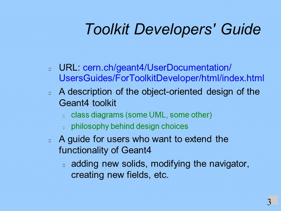 Toolkit Developers Guide URL: cern.ch/geant4/UserDocumentation/ UsersGuides/ForToolkitDeveloper/html/index.html A description of the object-oriented design of the Geant4 toolkit class diagrams (some UML, some other) philosophy behind design choices A guide for users who want to extend the functionality of Geant4 adding new solids, modifying the navigator, creating new fields, etc.