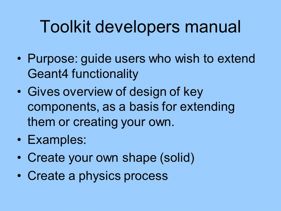 Toolkit developers manual Purpose: guide users who wish to extend Geant4 functionality Gives overview of design of key components, as a basis for extending them or creating your own.