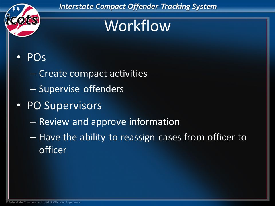 Workflow POs – Create compact activities – Supervise offenders PO Supervisors – Review and approve information – Have the ability to reassign cases from officer to officer