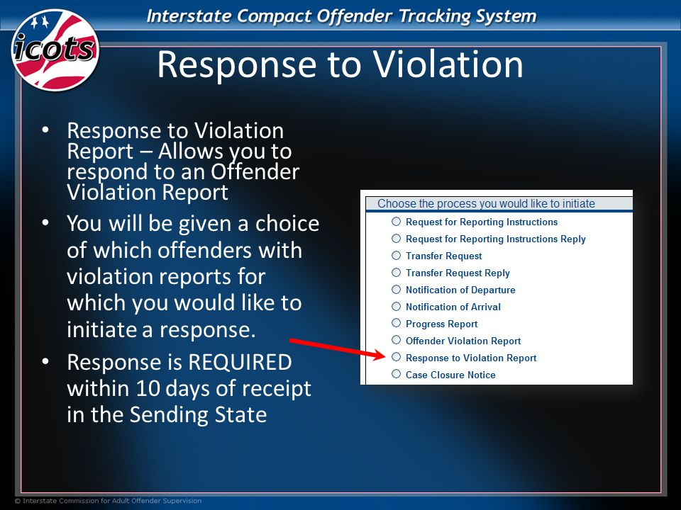 Response to Violation Response to Violation Report – Allows you to respond to an Offender Violation Report You will be given a choice of which offenders with violation reports for which you would like to initiate a response.