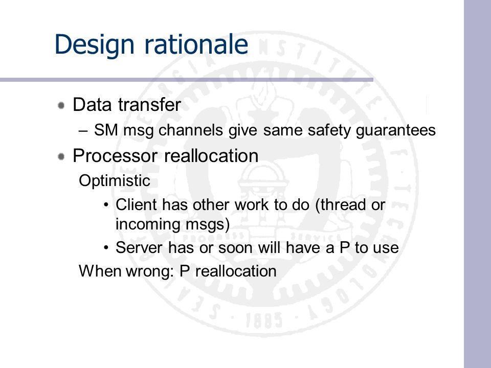 Design rationale Data transfer –SM msg channels give same safety guarantees Processor reallocation Optimistic Client has other work to do (thread or incoming msgs) Server has or soon will have a P to use When wrong: P reallocation