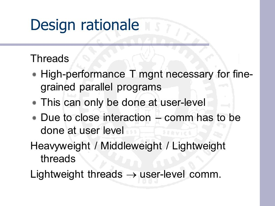 Design rationale Threads High-performance T mgnt necessary for fine- grained parallel programs This can only be done at user-level Due to close interaction – comm has to be done at user level Heavyweight / Middleweight / Lightweight threads Lightweight threads  user-level comm.