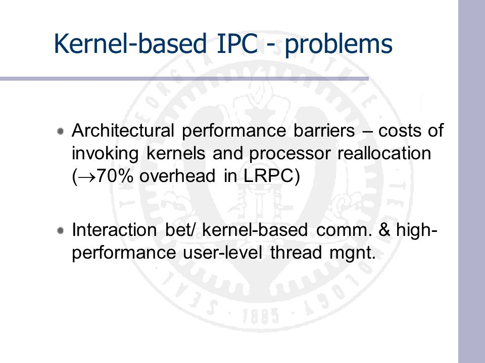 Kernel-based IPC - problems Architectural performance barriers – costs of invoking kernels and processor reallocation (  70% overhead in LRPC) Interaction bet/ kernel-based comm.
