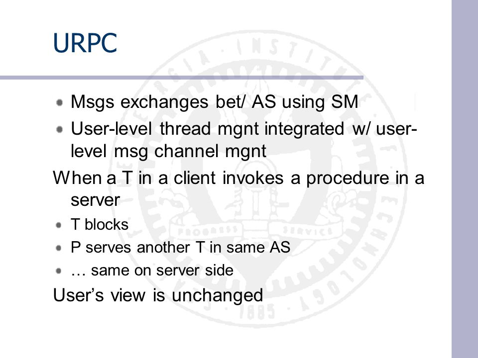URPC Msgs exchanges bet/ AS using SM User-level thread mgnt integrated w/ user- level msg channel mgnt When a T in a client invokes a procedure in a server T blocks P serves another T in same AS … same on server side User's view is unchanged