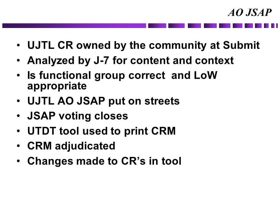 AO JSAP UJTL CR owned by the community at Submit Analyzed by J-7 for content and context Is functional group correct and LoW appropriate UJTL AO JSAP put on streets JSAP voting closes UTDT tool used to print CRM CRM adjudicated Changes made to CR's in tool