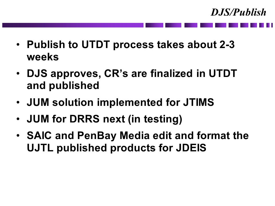 DJS/Publish Publish to UTDT process takes about 2-3 weeks DJS approves, CR's are finalized in UTDT and published JUM solution implemented for JTIMS JUM for DRRS next (in testing) SAIC and PenBay Media edit and format the UJTL published products for JDEIS